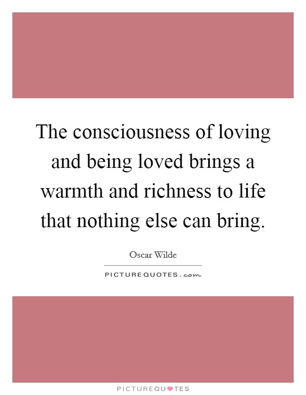 The consciousness of loving and being loved brings a warmth and richness to life that nothing else can bring Picture Quote #1