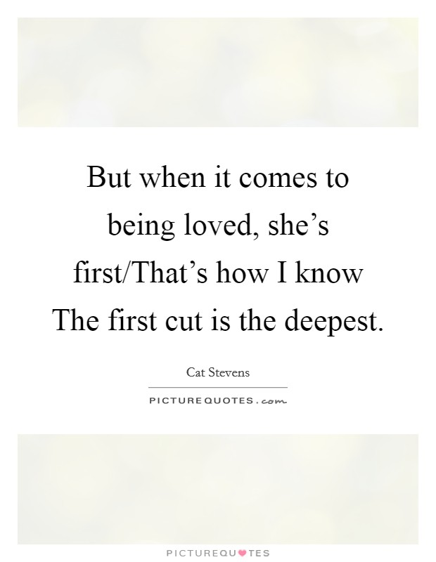 But when it comes to being loved, she's first/That's how I know The first cut is the deepest Picture Quote #1