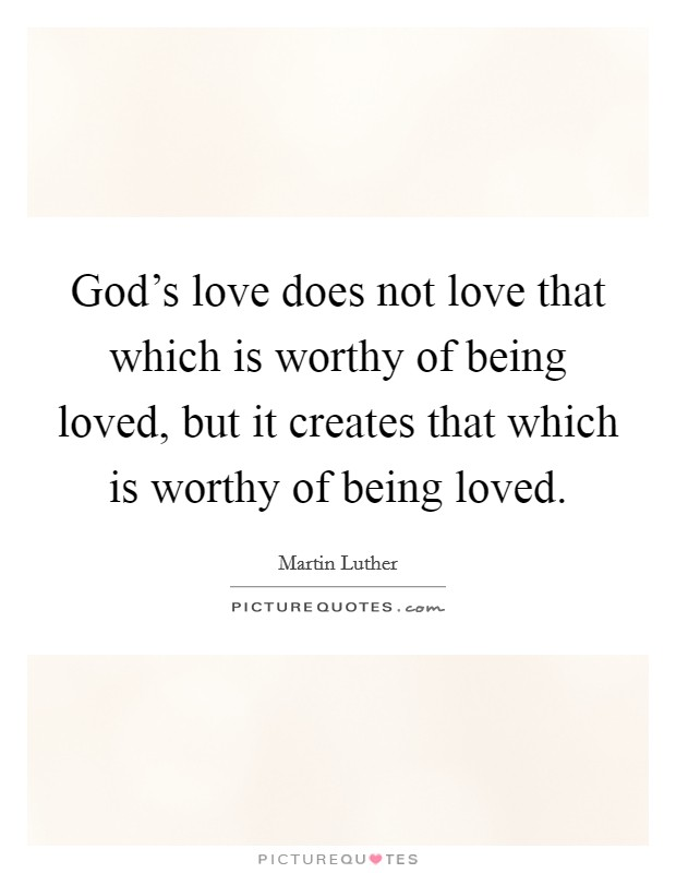 God's love does not love that which is worthy of being loved, but it creates that which is worthy of being loved Picture Quote #1