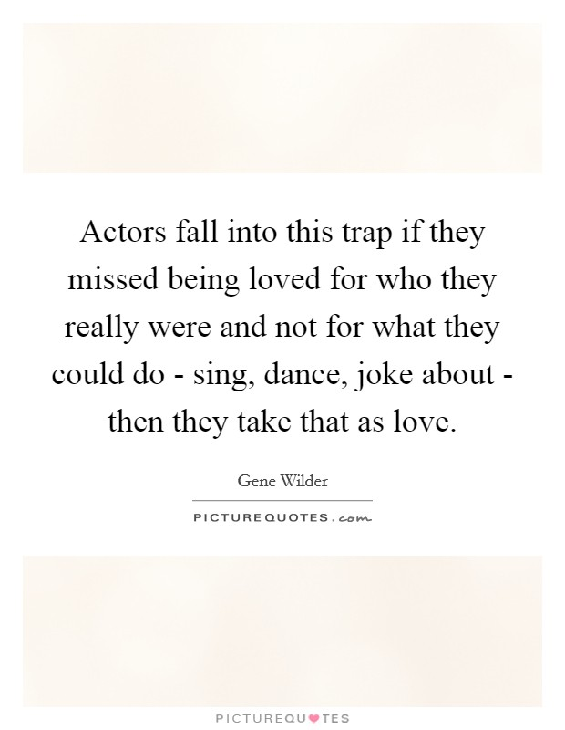 Actors fall into this trap if they missed being loved for who they really were and not for what they could do - sing, dance, joke about - then they take that as love Picture Quote #1