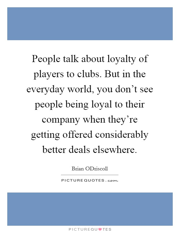 People talk about loyalty of players to clubs. But in the everyday world, you don't see people being loyal to their company when they're getting offered considerably better deals elsewhere Picture Quote #1