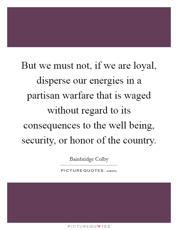 But we must not, if we are loyal, disperse our energies in a partisan warfare that is waged without regard to its consequences to the well being, security, or honor of the country Picture Quote #1