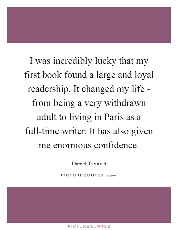 I was incredibly lucky that my first book found a large and loyal readership. It changed my life - from being a very withdrawn adult to living in Paris as a full-time writer. It has also given me enormous confidence Picture Quote #1