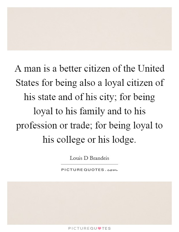 A man is a better citizen of the United States for being also a loyal citizen of his state and of his city; for being loyal to his family and to his profession or trade; for being loyal to his college or his lodge Picture Quote #1