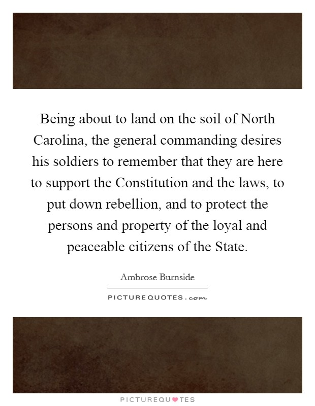 Being about to land on the soil of North Carolina, the general commanding desires his soldiers to remember that they are here to support the Constitution and the laws, to put down rebellion, and to protect the persons and property of the loyal and peaceable citizens of the State Picture Quote #1