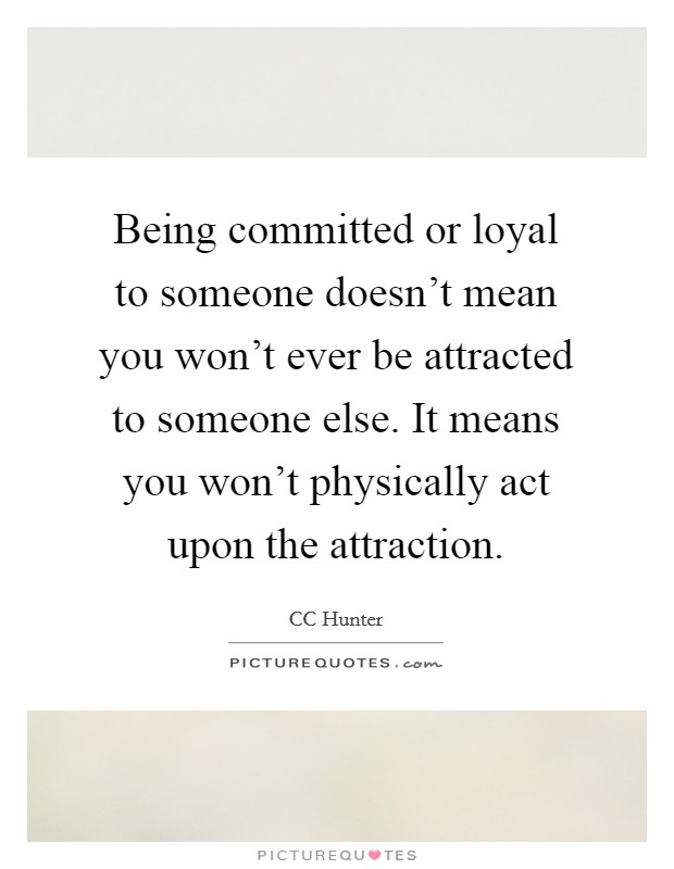Being committed or loyal to someone doesn't mean you won't ever be attracted to someone else. It means you won't physically act upon the attraction Picture Quote #1