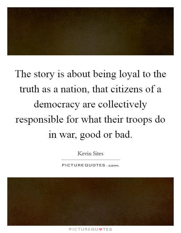 The story is about being loyal to the truth as a nation, that citizens of a democracy are collectively responsible for what their troops do in war, good or bad Picture Quote #1