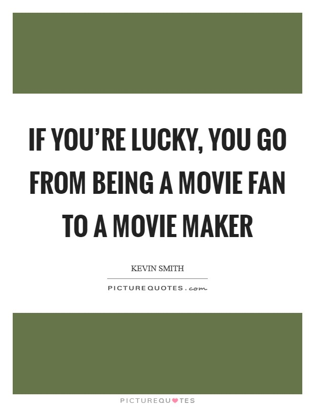 If you're lucky, you go from being a movie fan to a movie maker Picture Quote #1