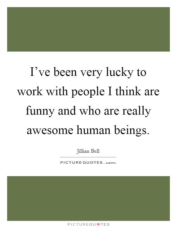 I've been very lucky to work with people I think are funny and who are really awesome human beings Picture Quote #1