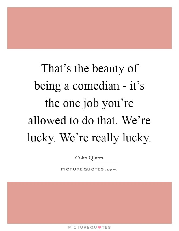 That's the beauty of being a comedian - it's the one job you're allowed to do that. We're lucky. We're really lucky Picture Quote #1