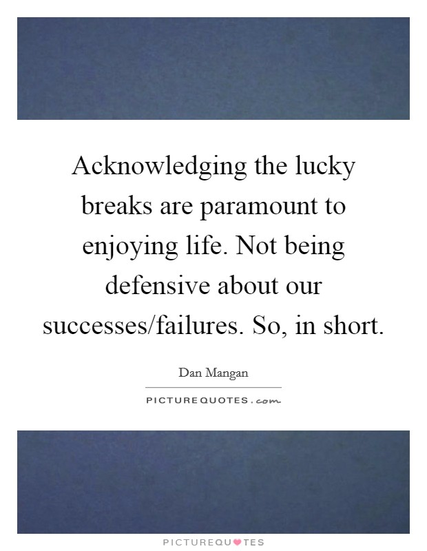 Acknowledging the lucky breaks are paramount to enjoying life. Not being defensive about our successes/failures. So, in short Picture Quote #1