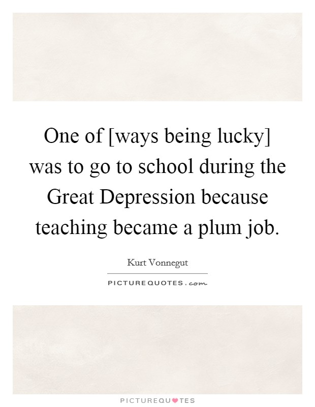 One of [ways being lucky] was to go to school during the Great Depression because teaching became a plum job Picture Quote #1