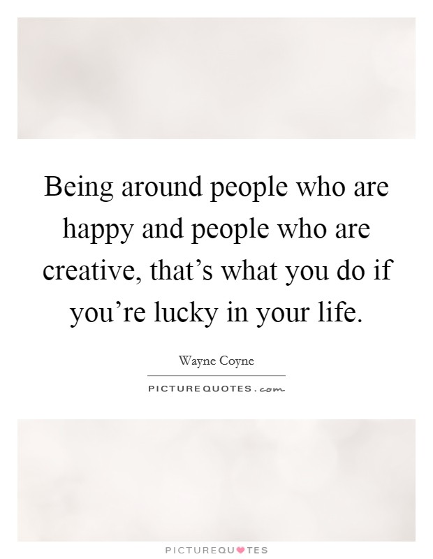 Being around people who are happy and people who are creative, that's what you do if you're lucky in your life Picture Quote #1