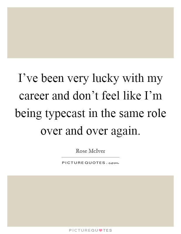 I've been very lucky with my career and don't feel like I'm being typecast in the same role over and over again Picture Quote #1