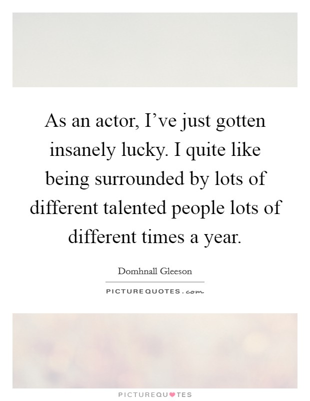 As an actor, I've just gotten insanely lucky. I quite like being surrounded by lots of different talented people lots of different times a year Picture Quote #1