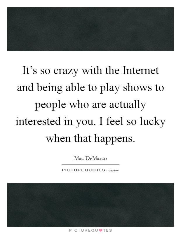 It's so crazy with the Internet and being able to play shows to people who are actually interested in you. I feel so lucky when that happens Picture Quote #1