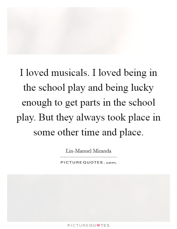 I loved musicals. I loved being in the school play and being lucky enough to get parts in the school play. But they always took place in some other time and place Picture Quote #1
