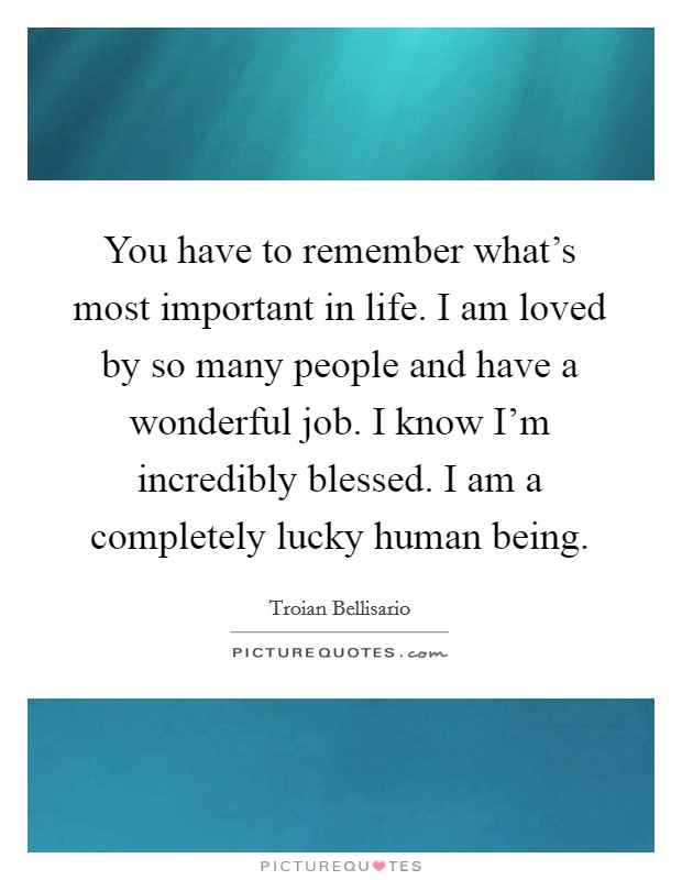 You have to remember what's most important in life. I am loved by so many people and have a wonderful job. I know I'm incredibly blessed. I am a completely lucky human being Picture Quote #1