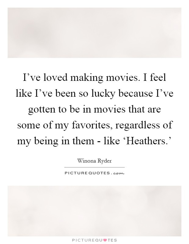 I've loved making movies. I feel like I've been so lucky because I've gotten to be in movies that are some of my favorites, regardless of my being in them - like 'Heathers.' Picture Quote #1
