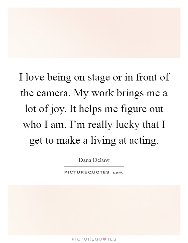 I love being on stage or in front of the camera. My work brings me a lot of joy. It helps me figure out who I am. I'm really lucky that I get to make a living at acting Picture Quote #1