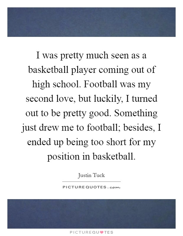 I was pretty much seen as a basketball player coming out of high school. Football was my second love, but luckily, I turned out to be pretty good. Something just drew me to football; besides, I ended up being too short for my position in basketball Picture Quote #1