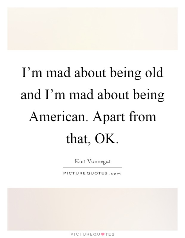 I'm mad about being old and I'm mad about being American. Apart from that, OK Picture Quote #1