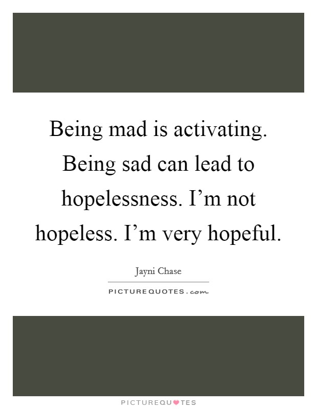 Being mad is activating. Being sad can lead to hopelessness. I'm not hopeless. I'm very hopeful Picture Quote #1