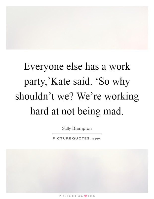 Everyone else has a work party,'Kate said. 'So why shouldn't we? We're working hard at not being mad Picture Quote #1