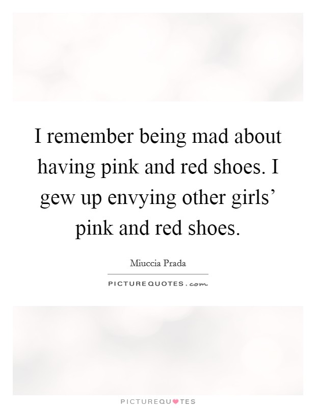 I remember being mad about having pink and red shoes. I gew up envying other girls' pink and red shoes Picture Quote #1