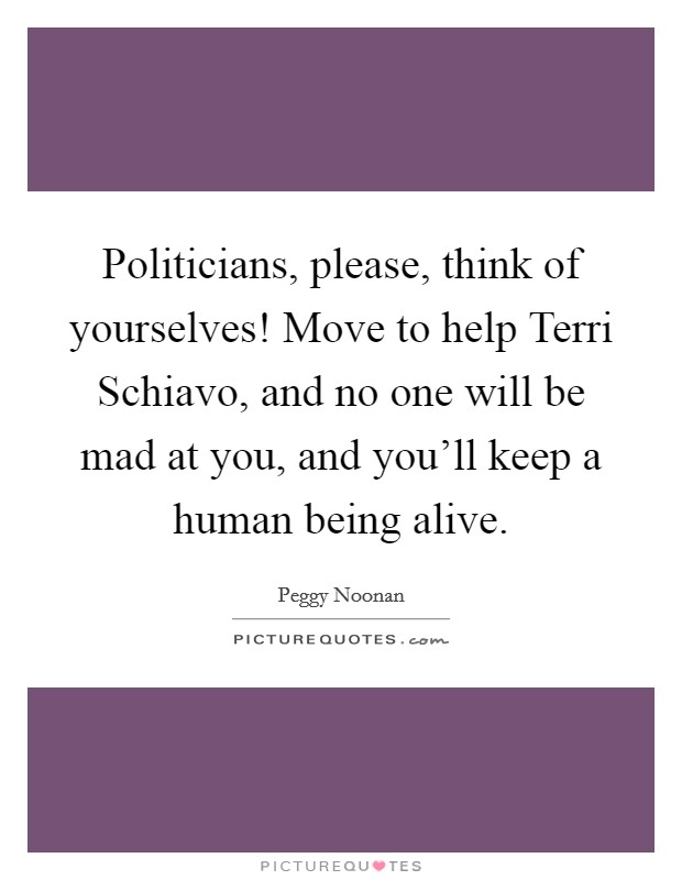 Politicians, please, think of yourselves! Move to help Terri Schiavo, and no one will be mad at you, and you'll keep a human being alive Picture Quote #1
