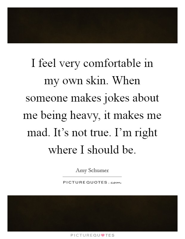 I feel very comfortable in my own skin. When someone makes jokes about me being heavy, it makes me mad. It's not true. I'm right where I should be Picture Quote #1
