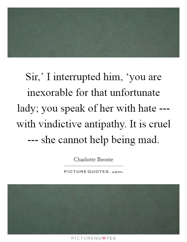 Sir,' I interrupted him, 'you are inexorable for that unfortunate lady; you speak of her with hate --- with vindictive antipathy. It is cruel --- she cannot help being mad Picture Quote #1