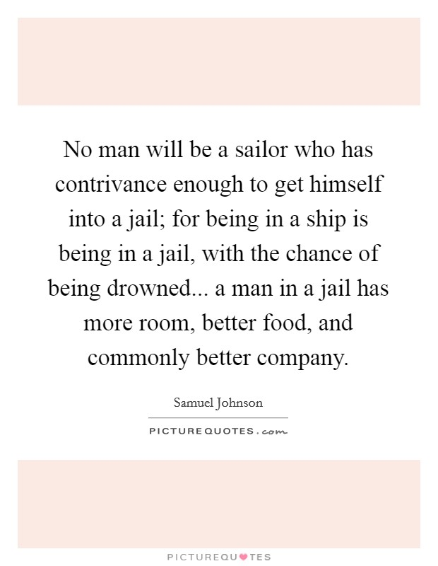 No man will be a sailor who has contrivance enough to get himself into a jail; for being in a ship is being in a jail, with the chance of being drowned... a man in a jail has more room, better food, and commonly better company Picture Quote #1