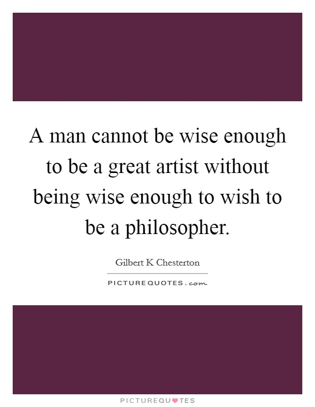 A man cannot be wise enough to be a great artist without being wise enough to wish to be a philosopher Picture Quote #1
