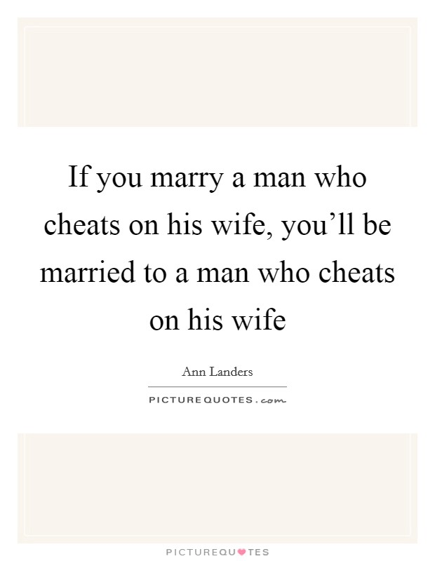 If you marry a man who cheats on his wife, you'll be married to a man who cheats on his wife Picture Quote #1