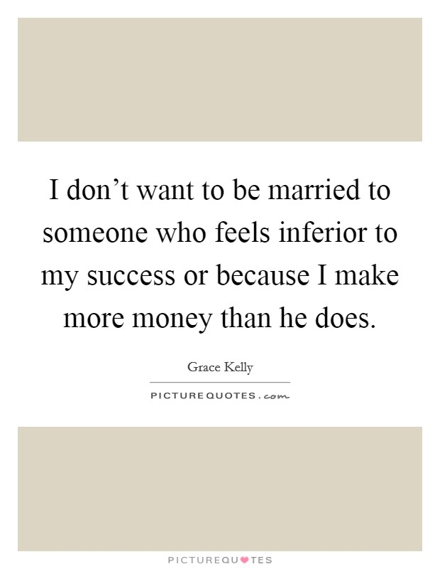 I don't want to be married to someone who feels inferior to my success or because I make more money than he does. Picture Quote #1