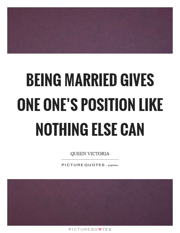 Being married gives one one's position like nothing else can Picture Quote #1
