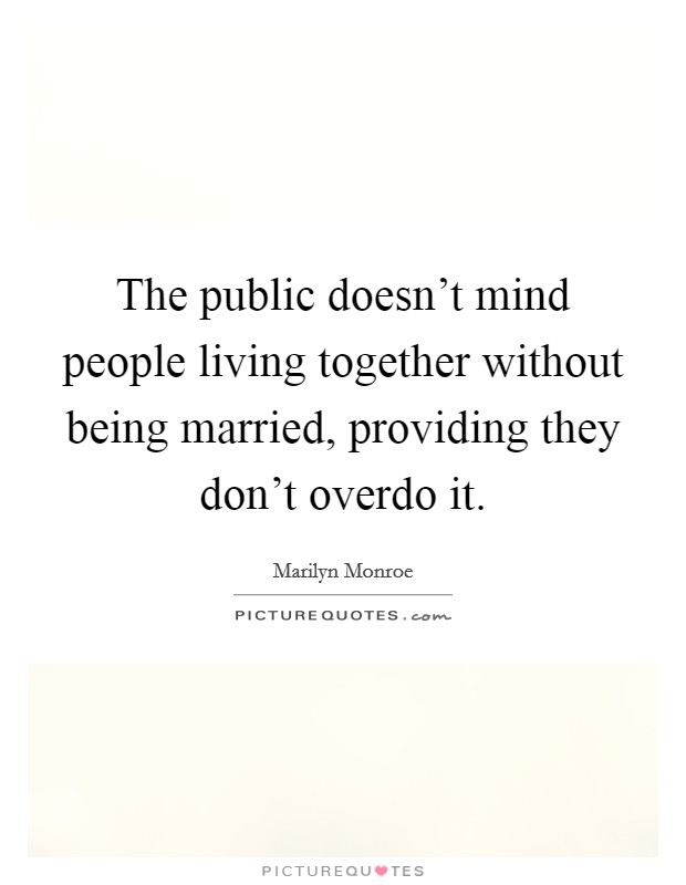 The public doesn't mind people living together without being married, providing they don't overdo it Picture Quote #1