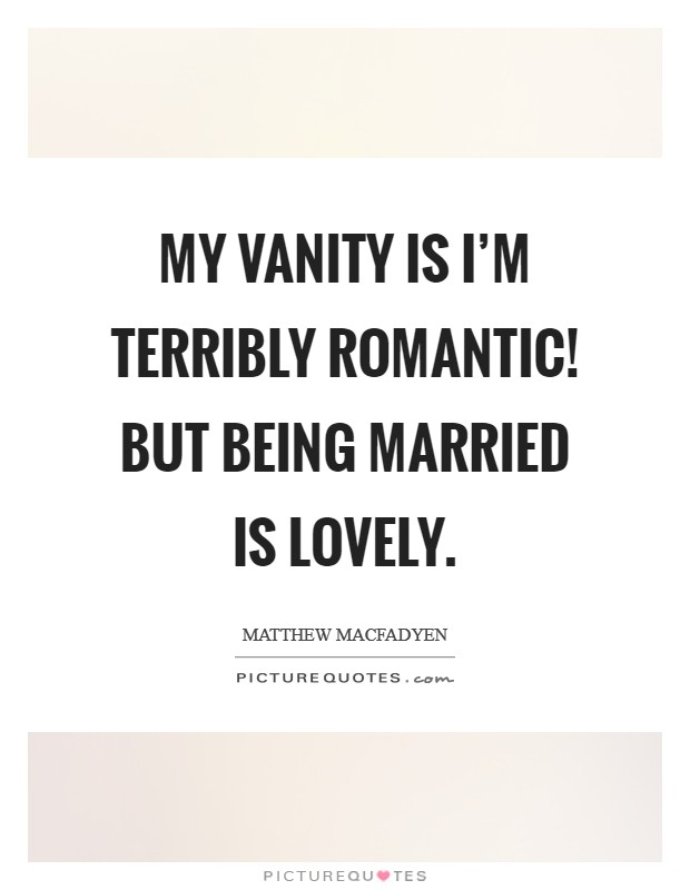 My vanity is I'm terribly romantic! But being married is lovely Picture Quote #1