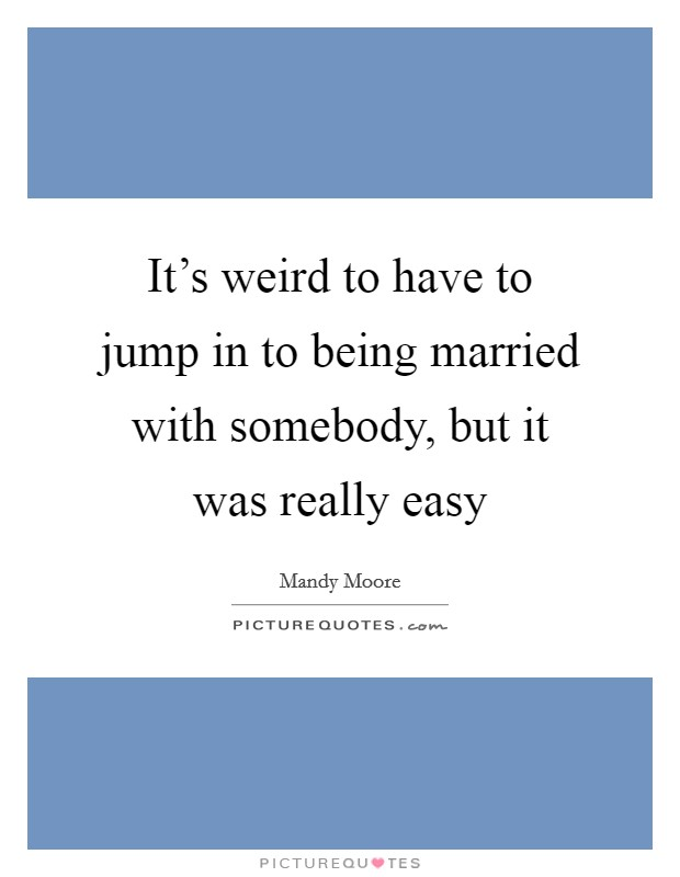 It's weird to have to jump in to being married with somebody, but it was really easy Picture Quote #1