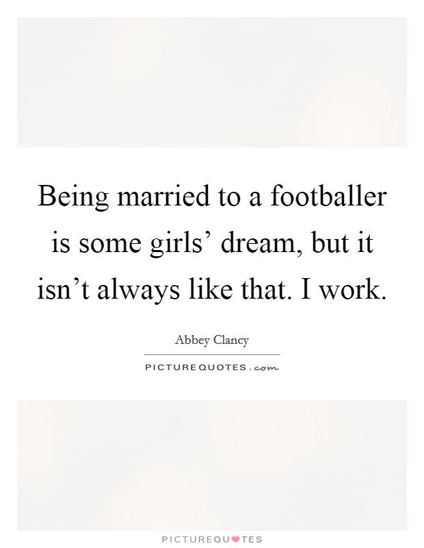 Being married to a footballer is some girls' dream, but it isn't always like that. I work Picture Quote #1