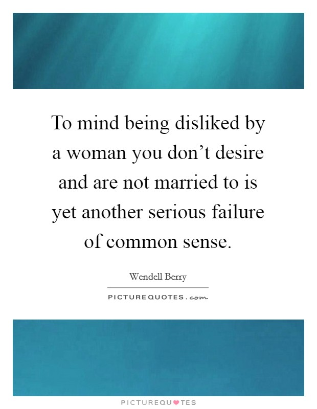 To mind being disliked by a woman you don't desire and are not married to is yet another serious failure of common sense Picture Quote #1