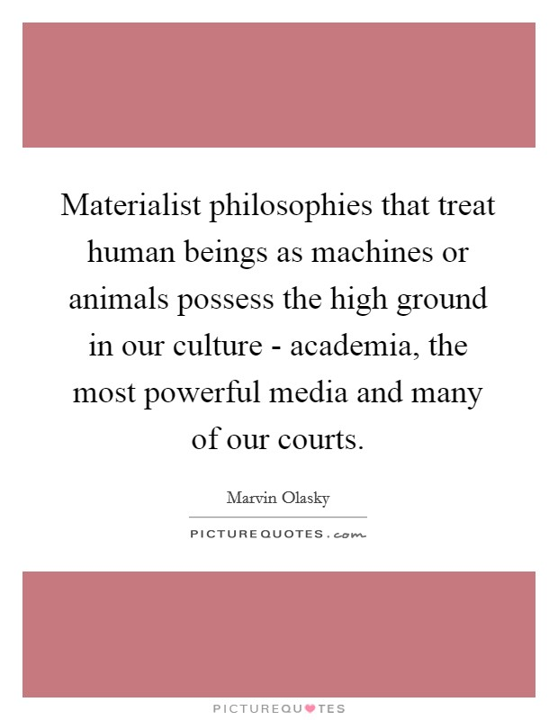 Materialist philosophies that treat human beings as machines or animals possess the high ground in our culture - academia, the most powerful media and many of our courts Picture Quote #1