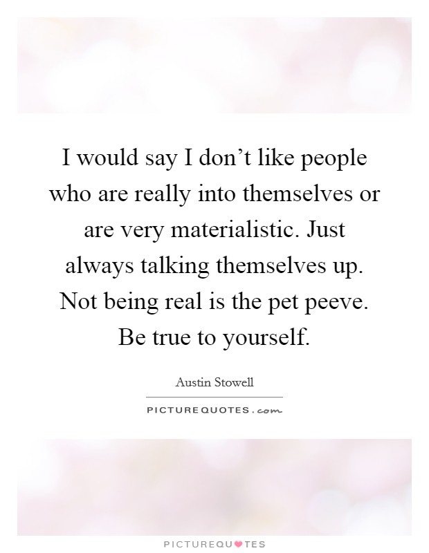 I would say I don't like people who are really into themselves or are very materialistic. Just always talking themselves up. Not being real is the pet peeve. Be true to yourself Picture Quote #1