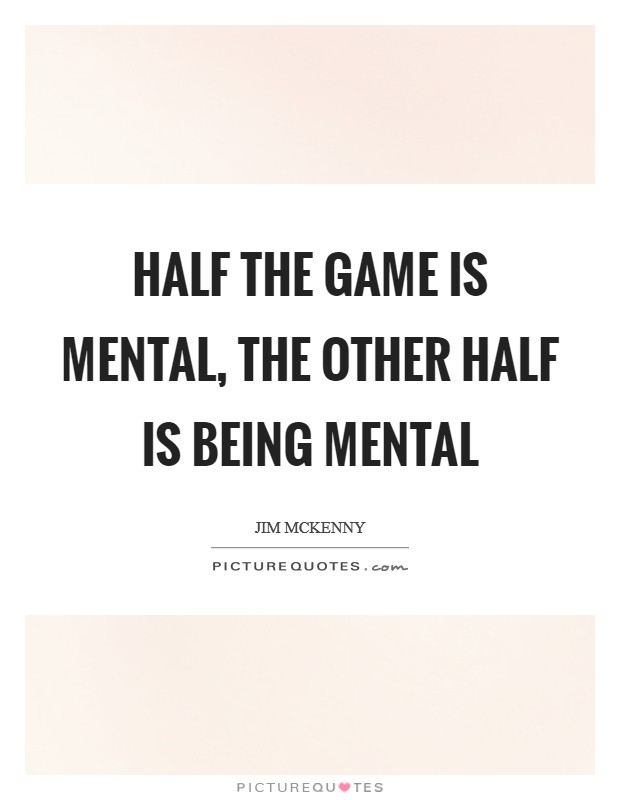 Half the game is mental, the other half is being mental Picture Quote #1