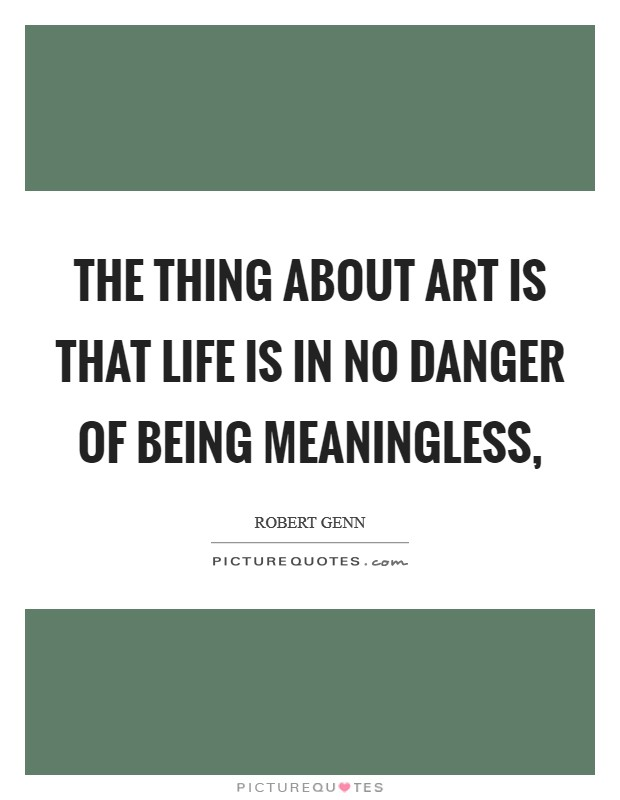 The thing about art is that life is in no danger of being meaningless, Picture Quote #1