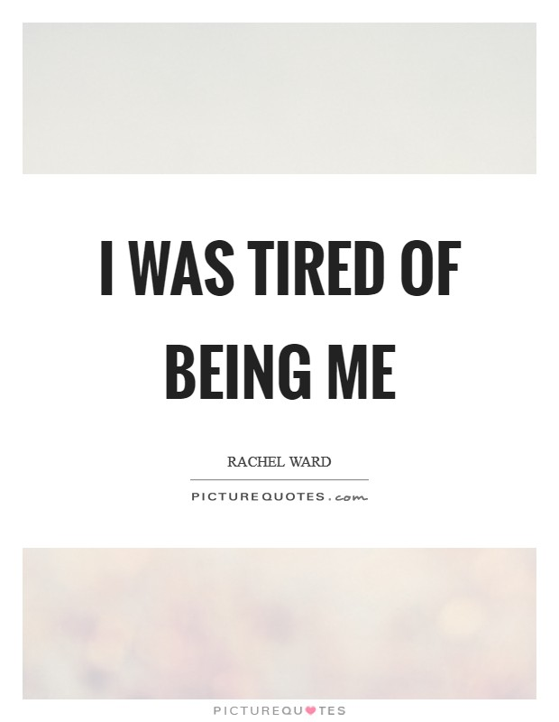 I was tired of being me Picture Quote #1