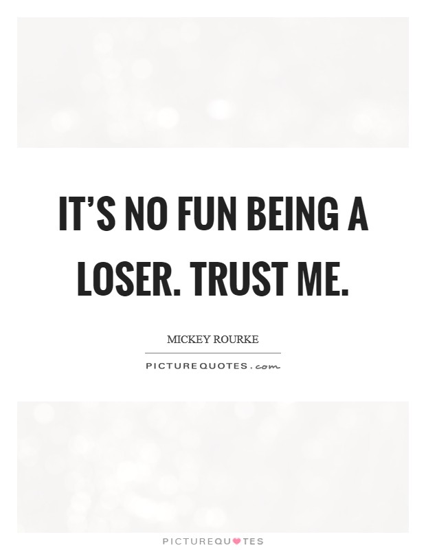 It's no fun being a loser. Trust me. Picture Quote #1