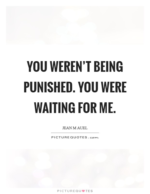 You weren't being punished. You were waiting for me. Picture Quote #1