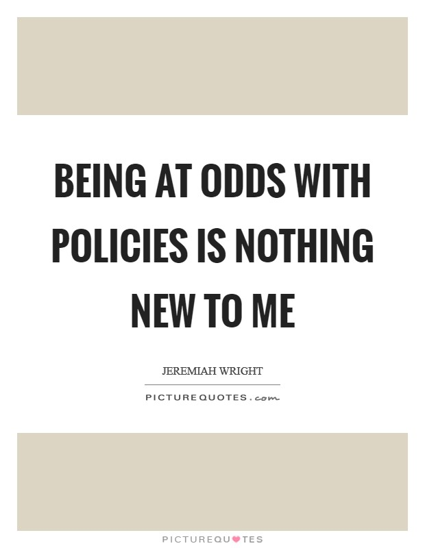 Being at odds with policies is nothing new to me Picture Quote #1